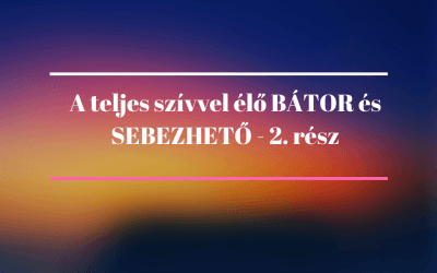 A teljes szívvel élő BÁTOR és SEBEZHETŐ – 2. rész